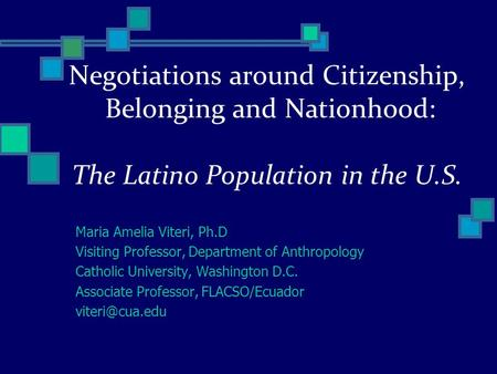Negotiations around Citizenship, Belonging and Nationhood: The Latino Population in the U.S. Maria Amelia Viteri, Ph.D Visiting Professor, Department of.