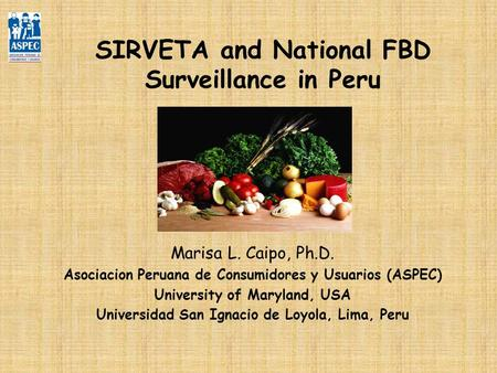 SIRVETA and National FBD Surveillance in Peru Marisa L. Caipo, Ph.D. Asociacion Peruana de Consumidores y Usuarios (ASPEC) University of Maryland, USA.