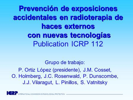 INTERNATIONAL COMMISSION ON RADIOLOGICAL PROTECTION Prevención de exposiciones accidentales en radioterapia de haces externos con nuevas tecnologías Prevención.