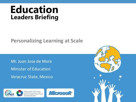 Education Leaders Briefing Personalizing Learning at Scale Mr. Juan Jose de Mora Minister of Education Veracruz State, Mexico.