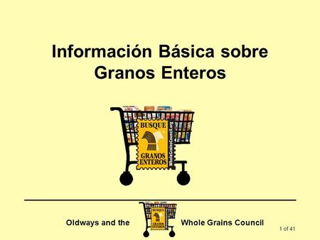 Oldways and the Whole Grains Council 1 of 41 Información Básica sobre Granos Enteros.