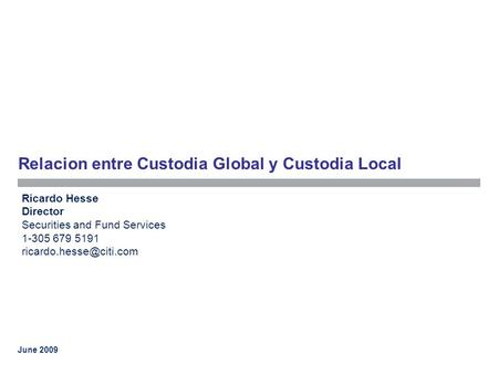 June 2009 Relacion entre Custodia Global y Custodia Local Ricardo Hesse Director Securities and Fund Services 1-305 679 5191