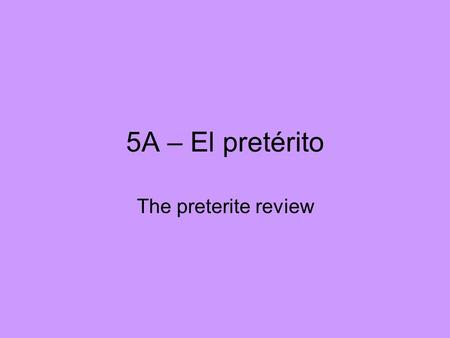 5A – El pretérito The preterite review. The preterite is used to express simple past actions completed at a defined time in the past.