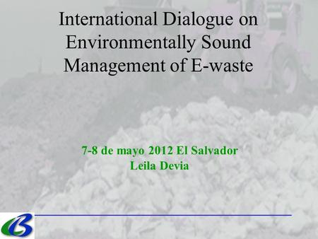 7-8 de mayo 2012 El Salvador Leila Devia International Dialogue on Environmentally Sound Management of E-waste.