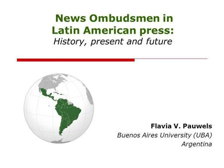 News Ombudsmen in Latin American press: History, present and future Flavia V. Pauwels Buenos Aires University (UBA) Argentina.