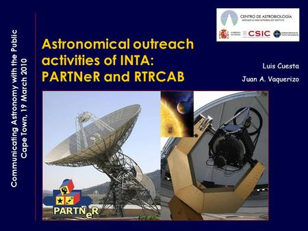 Astronomical outreach activities of INTA: PARTNeR and RTRCAB Luis Cuesta Juan A. Vaquerizo Communicating Astronomy with the Public Cape Town, 19 March.