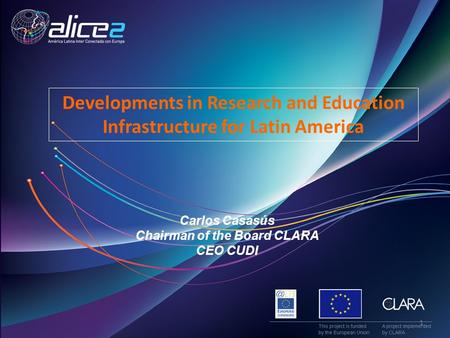 Carlos Casasús Chairman of the Board CLARA CEO CUDI Developments in Research and Education Infrastructure for Latin America 1.