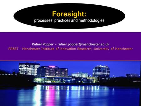 Foresight: processes, practices and methodologiesR. Popper (2008) Rafael Popper – PREST - Manchester Institute of innovation.