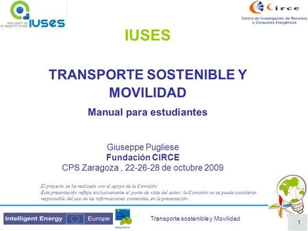 Transporte sostenible y Movilidad 1 IUSES TRANSPORTE SOSTENIBLE Y MOVILIDAD Manual para estudiantes Giuseppe Pugliese Fundación CIRCE CPS Zaragoza, 22-26-28.