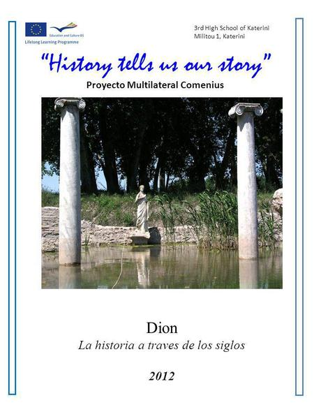 3rd High School of Katerini Militou 1, Katerini History tells us our story Proyecto Multilateral Comenius Dion La historia a traves de los siglos 2012.