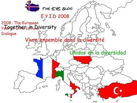 E.Y.I.D 2008 2008 : The European Year of Intercultural Dialogue Together in Diversity Vivre ensemble dans la diversité Unidos en la diversidad.