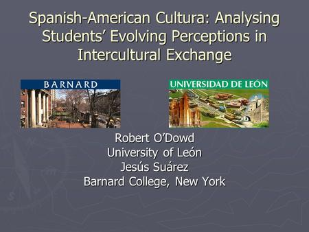 Spanish-American Cultura: Analysing Students Evolving Perceptions in Intercultural Exchange Robert ODowd University of León Jesús Suárez Barnard College,