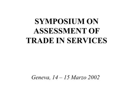 SYMPOSIUM ON ASSESSMENT OF TRADE IN SERVICES Geneva, 14 – 15 Marzo 2002.