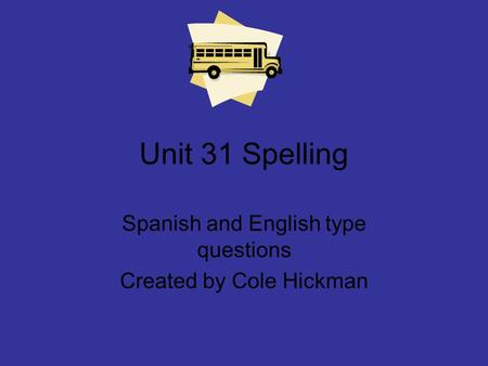 Unit 31 Spelling Spanish and English type questions Created by Cole Hickman.