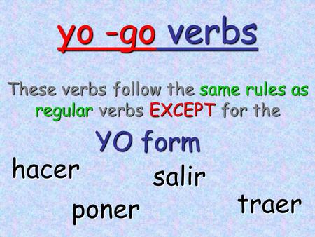 Yo -go verbs These verbs follow the same rules as regular verbs EXCEPT for the YO form hacer poner traer salir.