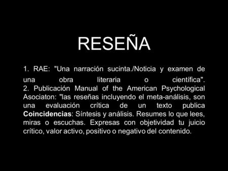 RESEÑA 1. RAE: Una narración sucinta./Noticia y examen de una obra literaria o científica. 2. Publicación Manual of the American Psychological Asociaton: