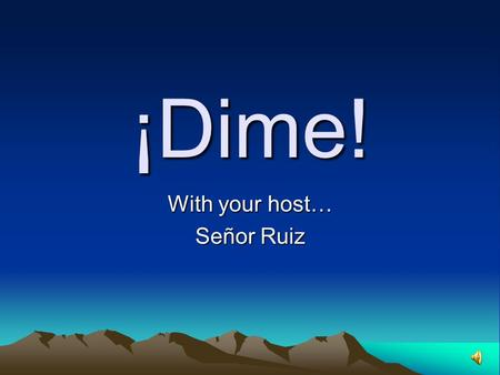¡Dime! With your host… Señor Ruiz Rules Each team will send up a player for each round. The first player to buzz in and translate the word (pronounced)