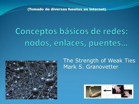 The Strength of Weak Ties Mark S. Granovetter (Tomado de diversas fuentes en Internet)