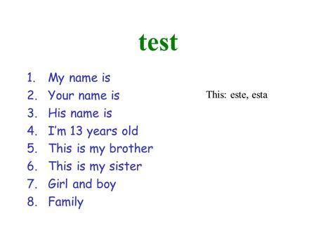 Test 1.My name is 2.Your name is 3.His name is 4.Im 13 years old 5.This is my brother 6.This is my sister 7.Girl and boy 8.Family This: este, esta.