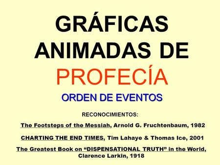 GRÁFICAS ANIMADAS DE PROFECÍA RECONOCIMIENTOS: The Footsteps of the Messiah, Arnold G. Fruchtenbaum, 1982 CHARTING THE END TIMES, Tim Lahaye & Thomas Ice,