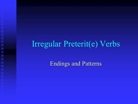 Irregular Preterit(e) Verbs Endings and Patterns.