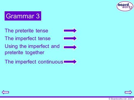 © Boardworks Ltd 2003 Grammar 3 The preterite tense The imperfect tense Using the imperfect and preterite together The imperfect continuous.