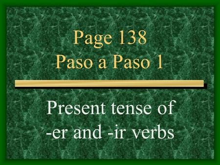 Page 138 Paso a Paso 1 Present tense of -er and -ir verbs.