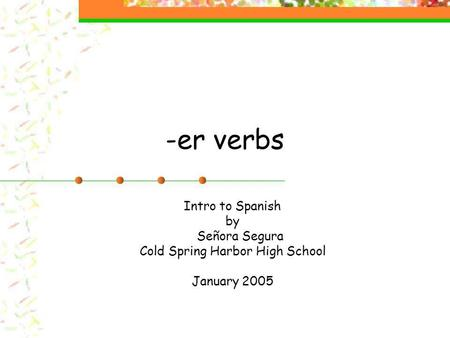 -er verbs Intro to Spanish by Señora Segura Cold Spring Harbor High School January 2005.