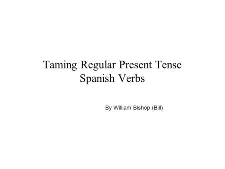Taming Regular Present Tense Spanish Verbs By William Bishop (Bill)