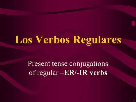 1 Present tense conjugations of regular –ER/-IR verbs Los Verbos Regulares.