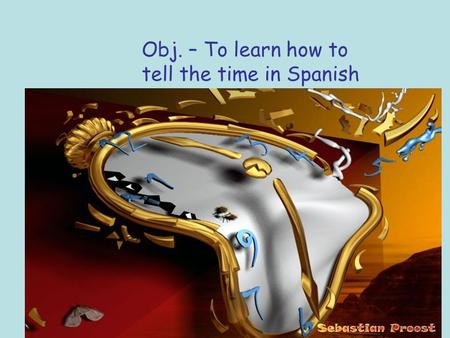 Obj. – To learn how to tell the time in Spanish. The persistence of time by Dali.