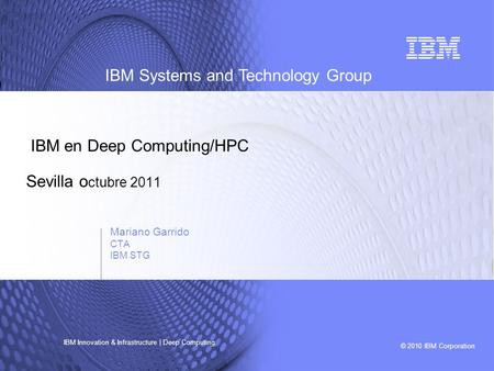 © 2010 IBM Corporation IBM Systems and Technology Group IBM Innovation & Infrastructure | Deep Computing IBM en Deep Computing/HPC Sevilla o ctubre 2011.