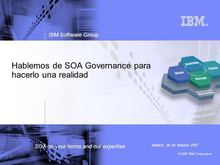 © 2007 IBM Corporation IBM Software Group SOA on your terms and our expertise Hablemos de SOA Governance para hacerlo una realidad Madrid, 26 de Madrid.