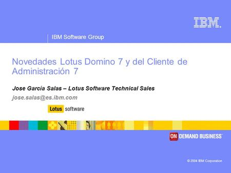 ® IBM Software Group © 2004 IBM Corporation Novedades Lotus Domino 7 y del Cliente de Administración 7 Jose García Salas – Lotus Software Technical Sales.