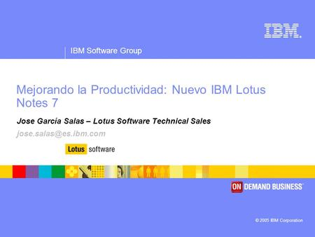 ® IBM Software Group © 2005 IBM Corporation Mejorando la Productividad: Nuevo IBM Lotus Notes 7 Jose García Salas – Lotus Software Technical Sales