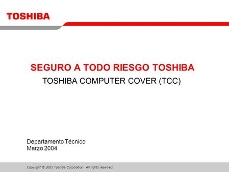 Copyright © 2003 Toshiba Corporation. All rights reserved. Departamento Técnico Marzo 2004 SEGURO A TODO RIESGO TOSHIBA TOSHIBA COMPUTER COVER (TCC)