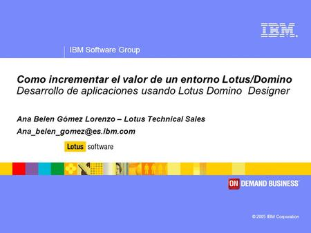 ® IBM Software Group © 2005 IBM Corporation Como incrementar el valor de un entorno Lotus/Domino Desarrollo de aplicaciones usando Lotus Domino Designer.