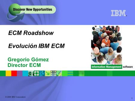 © 2009 IBM Corporation ® 1 ECM Roadshow Evolución IBM ECM Gregorio Gómez Director ECM.