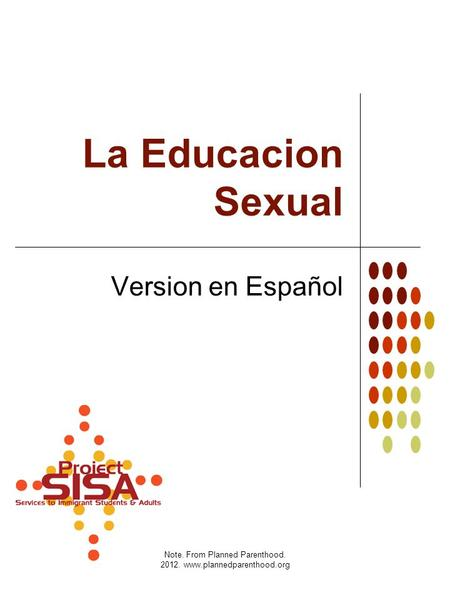 Note. From Planned Parenthood. 2012. www.plannedparenthood.org La Educacion Sexual Version en Español.