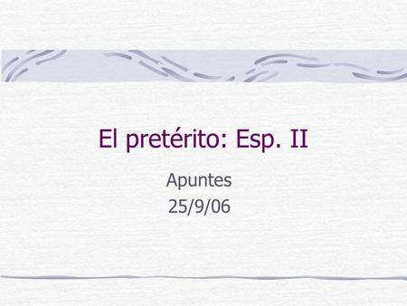 El pretérito: Esp. II Apuntes 25/9/06. Use preterite with past events specific point in time ayer- yesterday anoche- last night anteayer- the day before.
