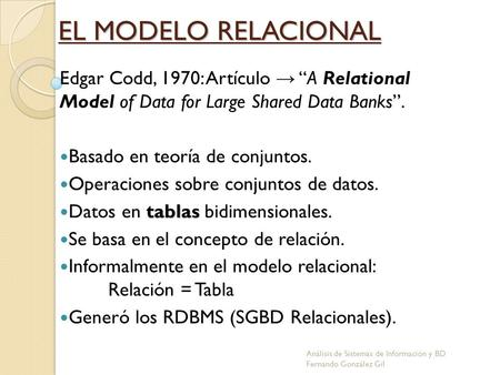 EL MODELO RELACIONAL Edgar Codd, 1970: Artículo A Relational Model of Data for Large Shared Data Banks. Basado en teoría de conjuntos. Operaciones sobre.