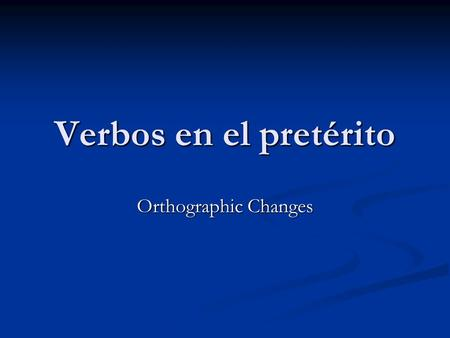 Verbos en el pretérito Orthographic Changes. Recuerdas… The Spanish language is phonetically based, words sound exactly as they are spelled. The Spanish.