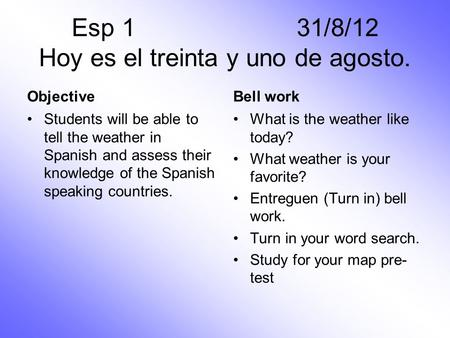 ObjectiveBell work Students will be able to tell the weather in Spanish and assess their knowledge of the Spanish speaking countries. What is the weather.