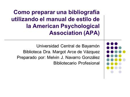 Como preparar una bibliografía utilizando el manual de estilo de la American Psychological Association (APA) Universidad Central de Bayamón Biblioteca.