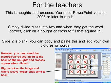 For the teachers This is noughts and crosses. You need PowerPoint version 2003 or later to run it. Simply divide class into two and when they get the word.