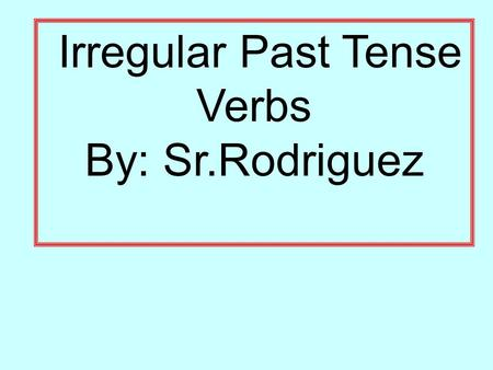 Irregular Past Tense Verbs By: Sr.Rodriguez. Pancho was riding his V i H Q ue through the park, e a u n c e I e r r r e r.