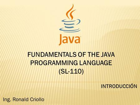 FUNDAMENTALS OF THE JAVA PROGRAMMING LANGUAGE (SL-110) INTRODUCCIÓN Ing. Ronald Criollo.