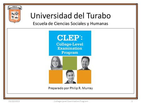 Universidad del Turabo Escuela de Ciencias Sociales y Humanas Preparado por Philip R. Murray 11/10/20131College-Level Examination Program.