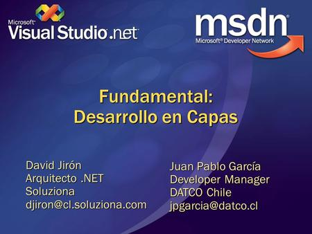Fundamental: Desarrollo en Capas David Jirón Arquitecto.NET Juan Pablo García Developer Manager DATCO Chile