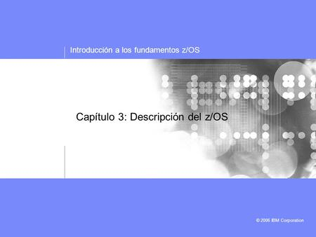 Introducción a los fundamentos z/OS © 2006 IBM Corporation Capítulo 3: Descripción del z/OS.